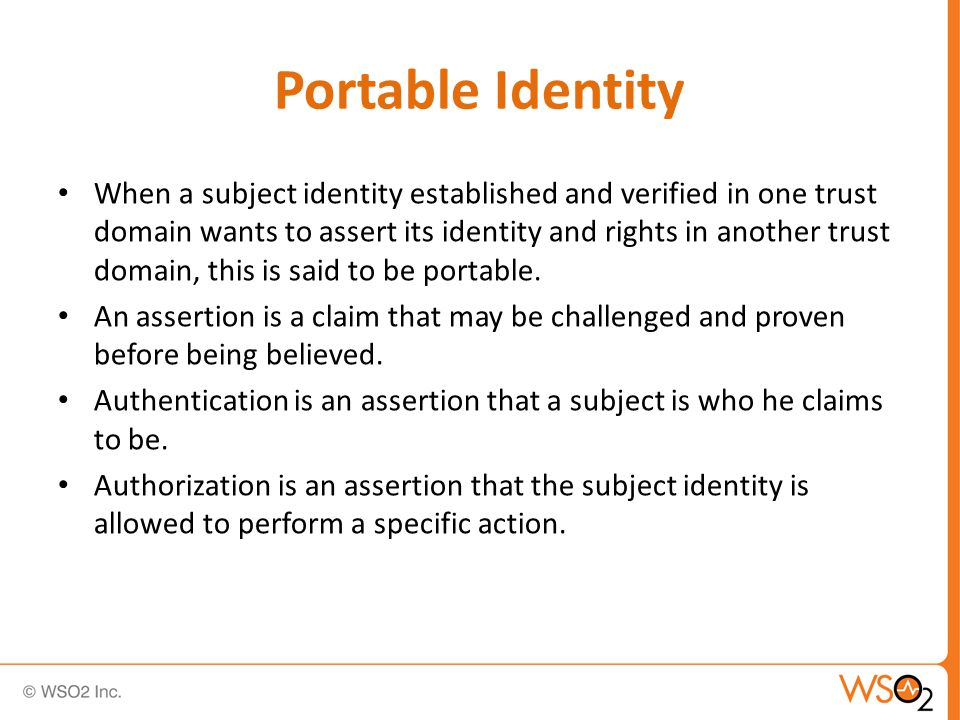 Portable Identity When a subject identity established and verified in one trust domain wants to assert its identity and rights in another trust domain, this is said to be portable.