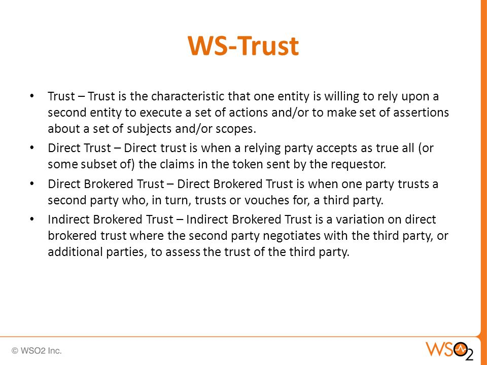 WS-Trust Trust – Trust is the characteristic that one entity is willing to rely upon a second entity to execute a set of actions and/or to make set of assertions about a set of subjects and/or scopes.