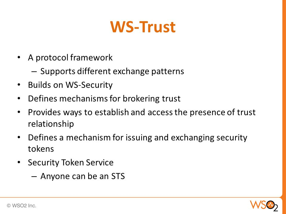A protocol framework – Supports different exchange patterns Builds on WS-Security Defines mechanisms for brokering trust Provides ways to establish and access the presence of trust relationship Defines a mechanism for issuing and exchanging security tokens Security Token Service – Anyone can be an STS