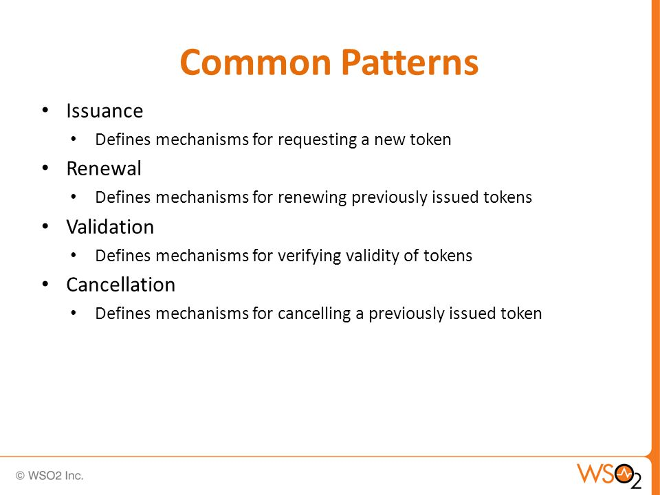 Common Patterns Issuance Defines mechanisms for requesting a new token Renewal Defines mechanisms for renewing previously issued tokens Validation Defines mechanisms for verifying validity of tokens Cancellation Defines mechanisms for cancelling a previously issued token