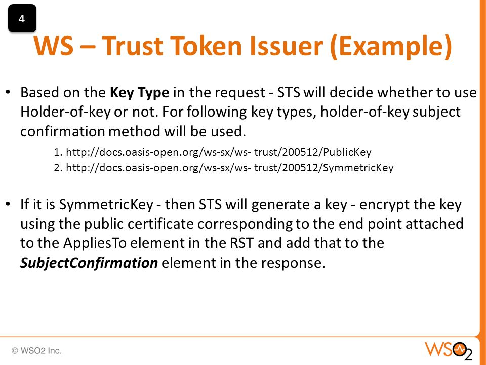 WS – Trust Token Issuer (Example) 4 4 Based on the Key Type in the request - STS will decide whether to use Holder-of-key or not.