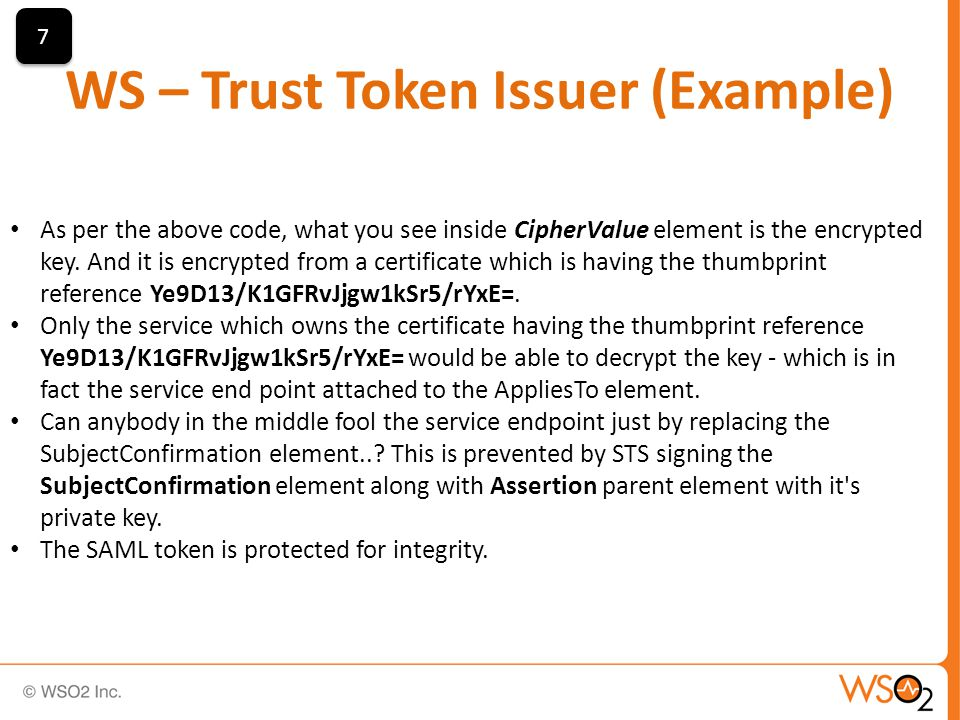 WS – Trust Token Issuer (Example) 7 7 As per the above code, what you see inside CipherValue element is the encrypted key.