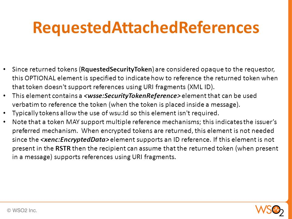 RequestedAttachedReferences Since returned tokens (RquestedSecurityToken) are considered opaque to the requestor, this OPTIONAL element is specified to indicate how to reference the returned token when that token doesn t support references using URI fragments (XML ID).