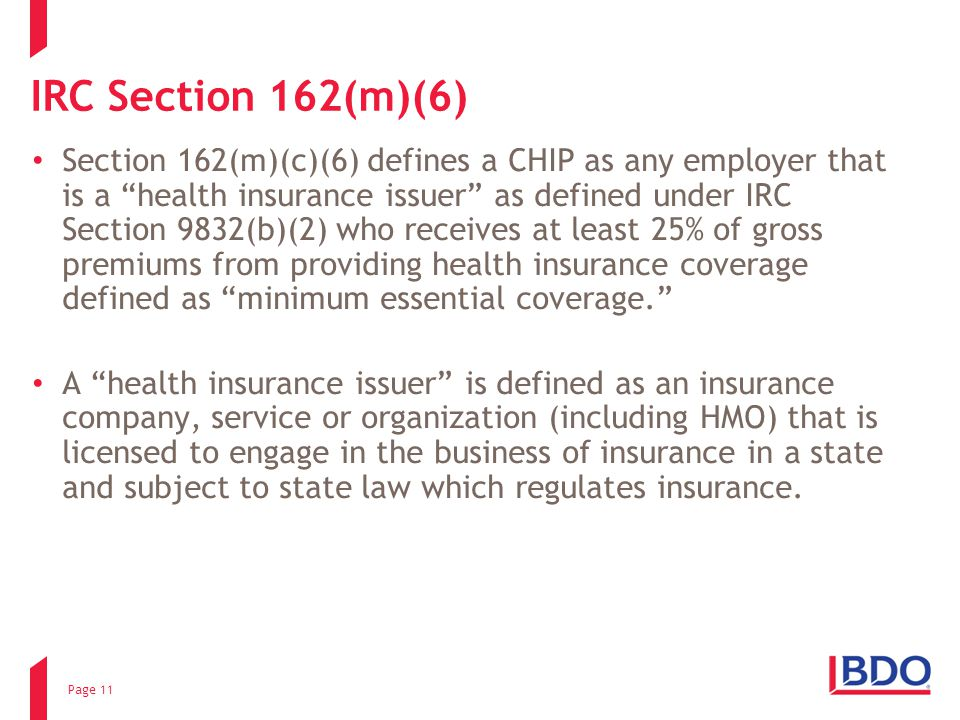 IRC Section 162(m)(6) Section 162(m)(c)(6) defines a CHIP as any employer that is a health insurance issuer as defined under IRC Section 9832(b)(2) who receives at least 25% of gross premiums from providing health insurance coverage defined as minimum essential coverage. A health insurance issuer is defined as an insurance company, service or organization (including HMO) that is licensed to engage in the business of insurance in a state and subject to state law which regulates insurance.