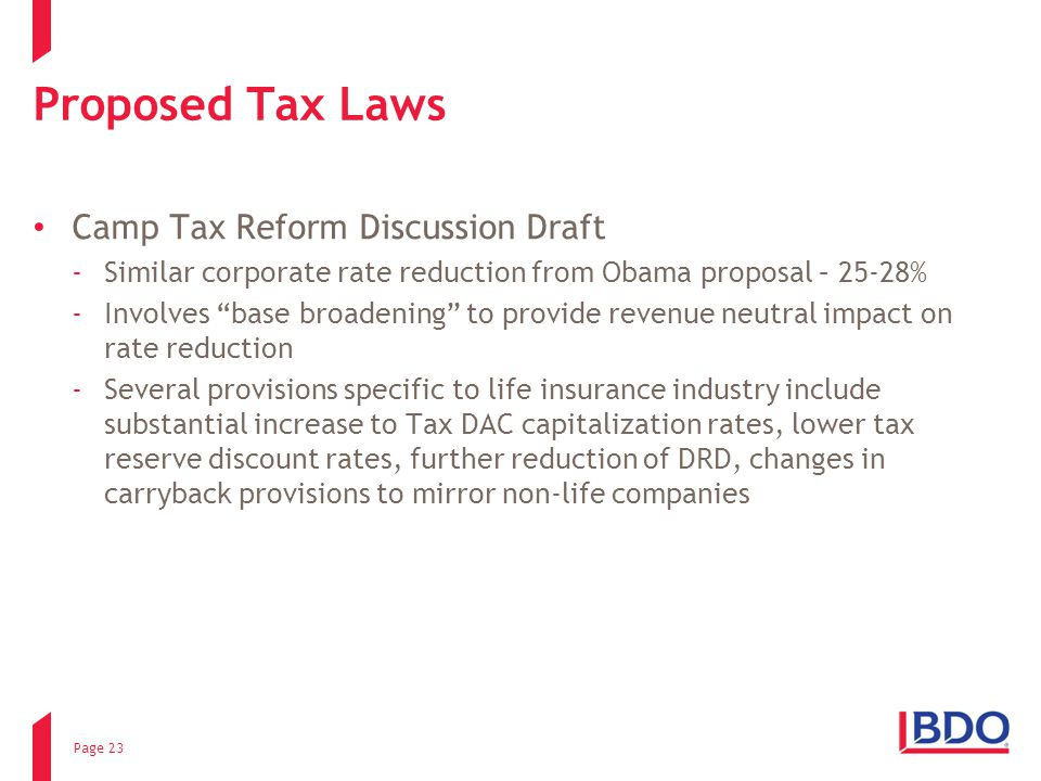 Proposed Tax Laws Camp Tax Reform Discussion Draft ­Similar corporate rate reduction from Obama proposal – 25-28% ­Involves base broadening to provide revenue neutral impact on rate reduction ­Several provisions specific to life insurance industry include substantial increase to Tax DAC capitalization rates, lower tax reserve discount rates, further reduction of DRD, changes in carryback provisions to mirror non-life companies Page 23