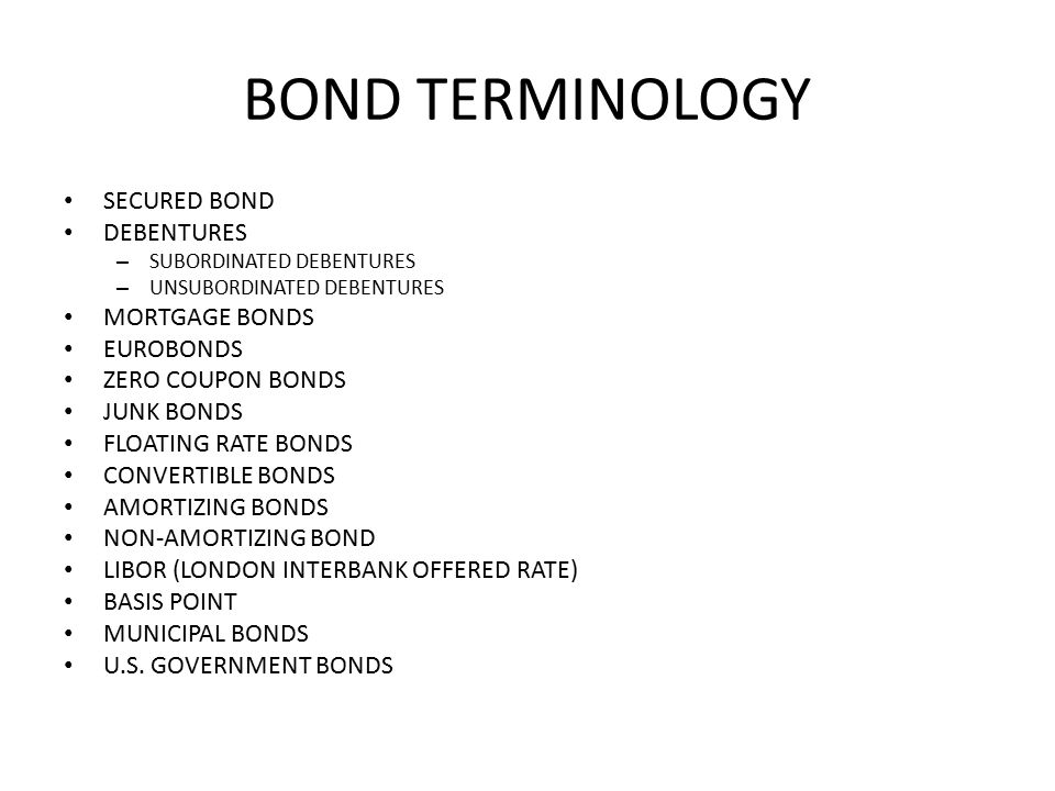 BOND TERMINOLOGY SECURED BOND DEBENTURES – SUBORDINATED DEBENTURES – UNSUBORDINATED DEBENTURES MORTGAGE BONDS EUROBONDS ZERO COUPON BONDS JUNK BONDS FLOATING RATE BONDS CONVERTIBLE BONDS AMORTIZING BONDS NON-AMORTIZING BOND LIBOR (LONDON INTERBANK OFFERED RATE) BASIS POINT MUNICIPAL BONDS U.S.