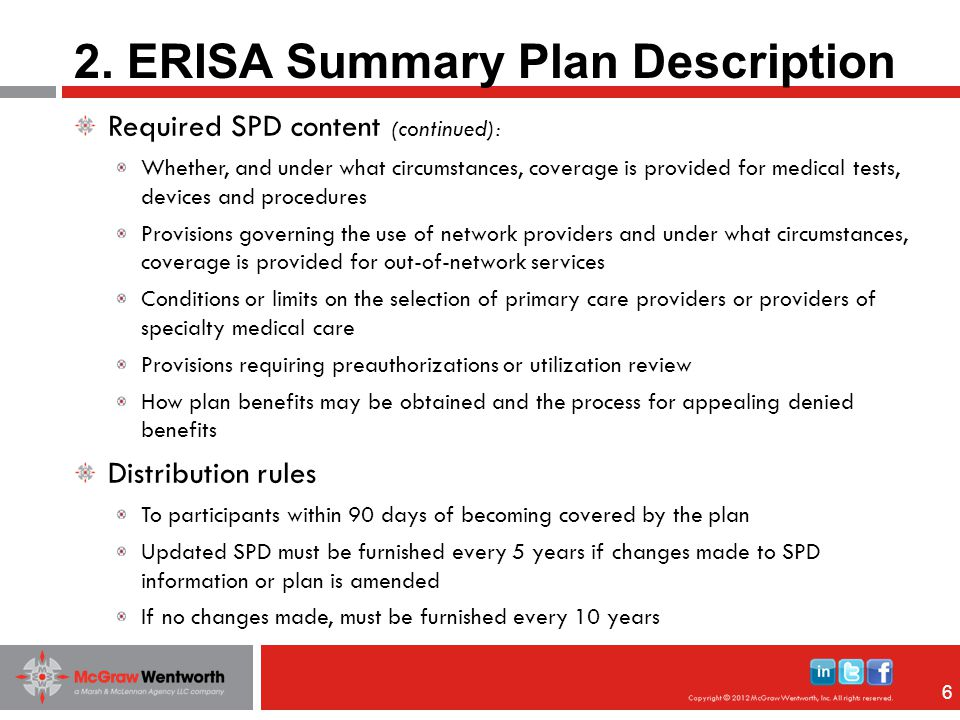 66 Required SPD content (continued): Whether, and under what circumstances, coverage is provided for medical tests, devices and procedures Provisions governing the use of network providers and under what circumstances, coverage is provided for out-of-network services Conditions or limits on the selection of primary care providers or providers of specialty medical care Provisions requiring preauthorizations or utilization review How plan benefits may be obtained and the process for appealing denied benefits Distribution rules To participants within 90 days of becoming covered by the plan Updated SPD must be furnished every 5 years if changes made to SPD information or plan is amended If no changes made, must be furnished every 10 years 2.