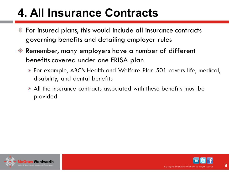 88 For insured plans, this would include all insurance contracts governing benefits and detailing employer rules Remember, many employers have a number of different benefits covered under one ERISA plan For example, ABC's Health and Welfare Plan 501 covers life, medical, disability, and dental benefits All the insurance contracts associated with these benefits must be provided 4.