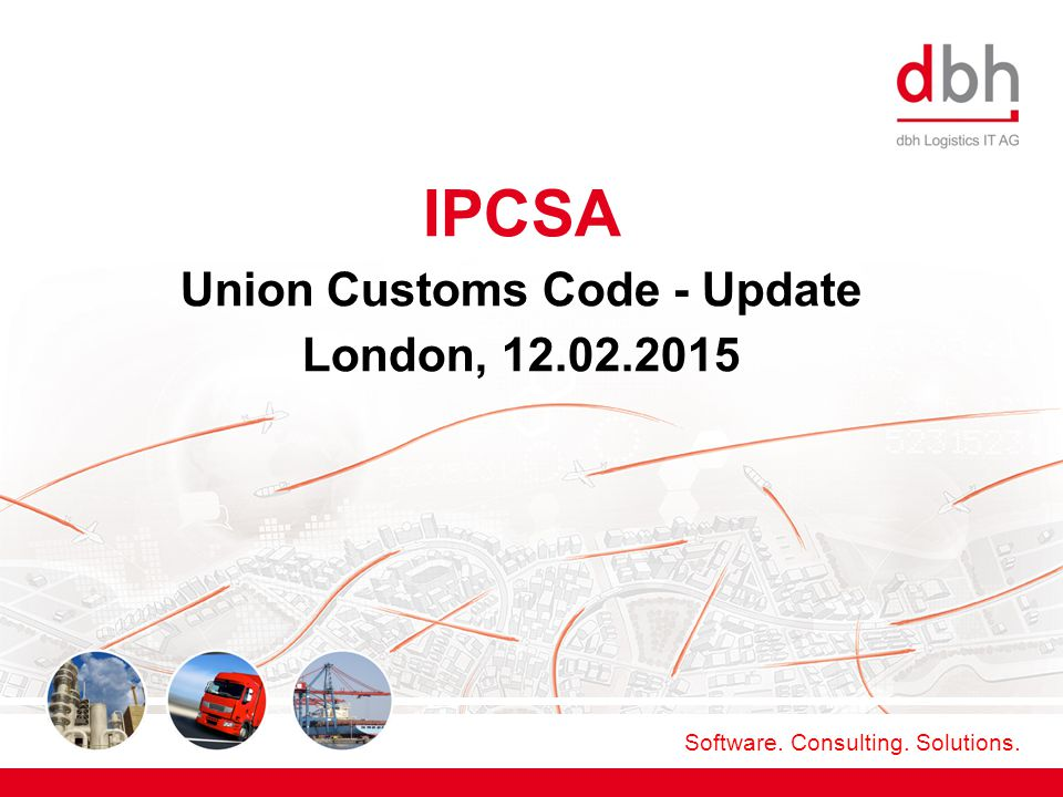 Software. Consulting. Solutions. IPCSA Union Customs Code - Update London, 12.02.2015