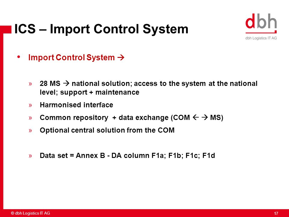 17 © dbh Logistics IT AG ICS – Import Control System Import Control System  »28 MS  national solution; access to the system at the national level; s