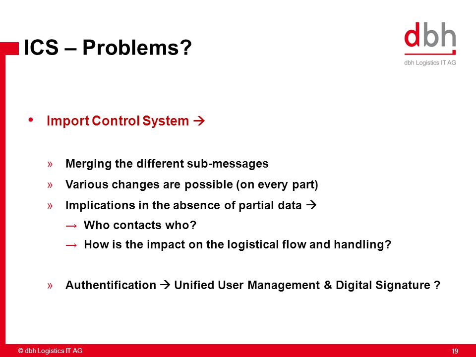 19 © dbh Logistics IT AG ICS – Problems? Import Control System  »Merging the different sub-messages »Various changes are possible (on every part) »Im