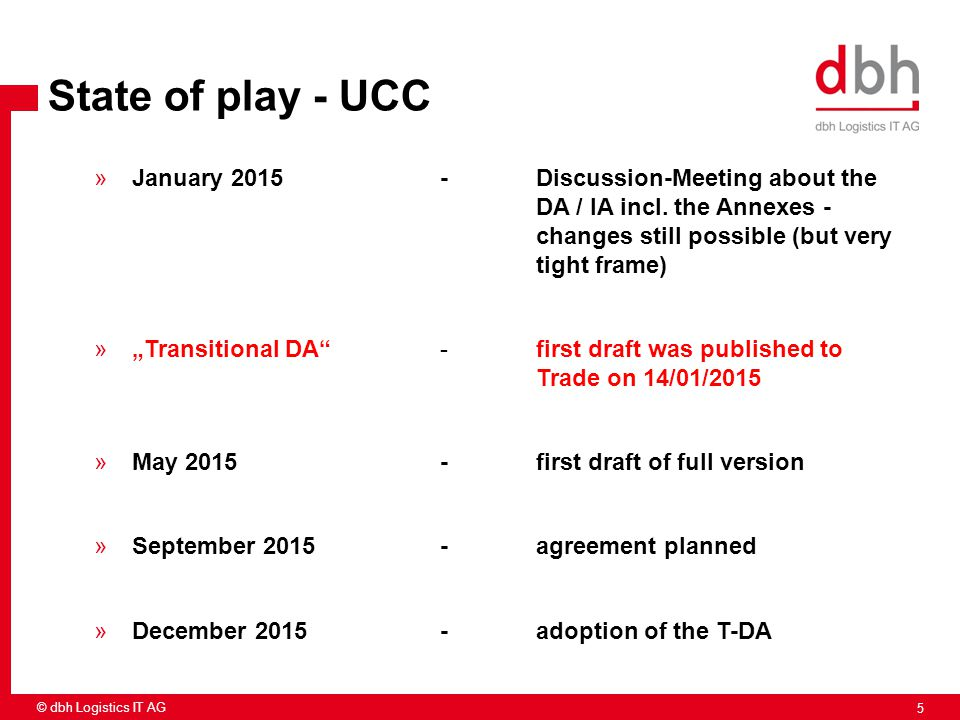 5 © dbh Logistics IT AG State of play - UCC »January 2015-Discussion-Meeting about the DA / IA incl. the Annexes - changes still possible (but very ti