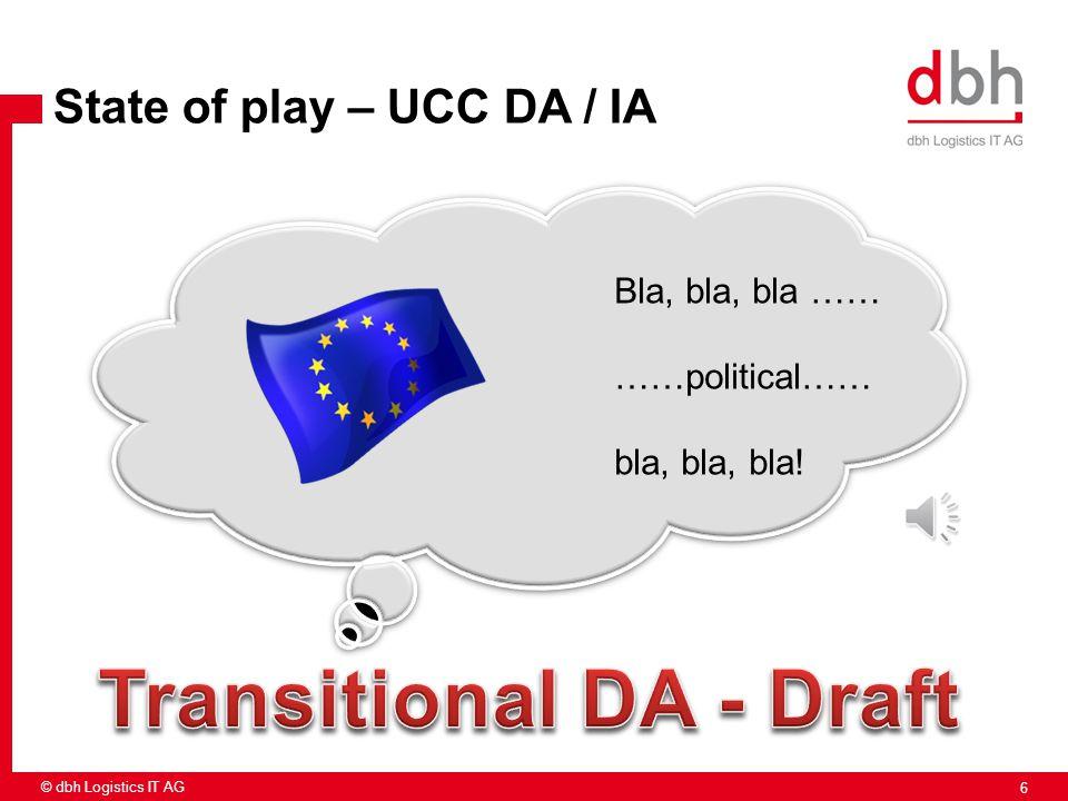 6 © dbh Logistics IT AG State of play – UCC DA / IA Bla, bla, bla …… ……political…… bla, bla, bla!