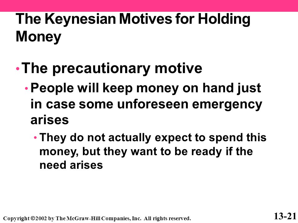 The Keynesian Motives for Holding Money The precautionary motive People will keep money on hand just in case some unforeseen emergency arises They do