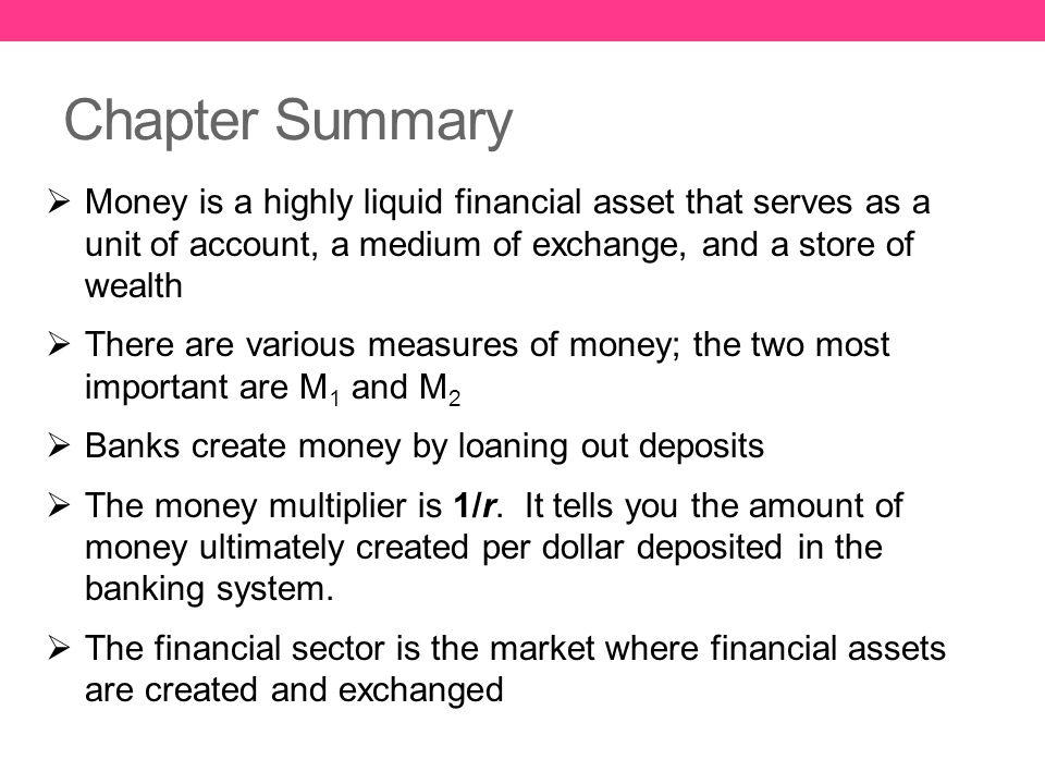 Chapter Summary  Money is a highly liquid financial asset that serves as a unit of account, a medium of exchange, and a store of wealth  There are v