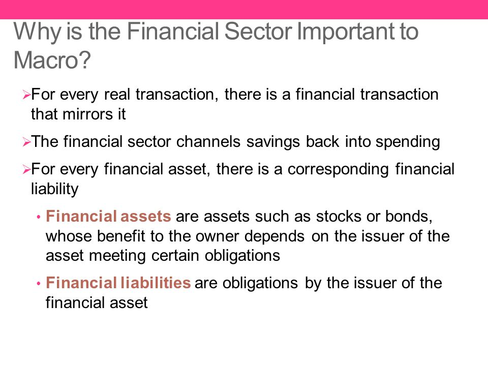 Why is the Financial Sector Important to Macro?  For every real transaction, there is a financial transaction that mirrors it  The financial sector