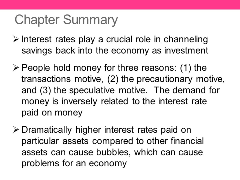 Chapter Summary  Interest rates play a crucial role in channeling savings back into the economy as investment  People hold money for three reasons:
