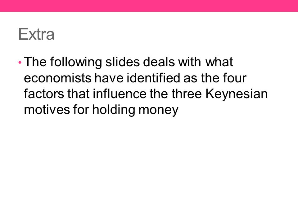 Extra The following slides deals with what economists have identified as the four factors that influence the three Keynesian motives for holding money
