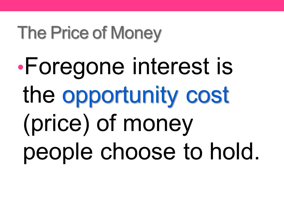 The Price of Money opportunity cost Foregone interest is the opportunity cost (price) of money people choose to hold.