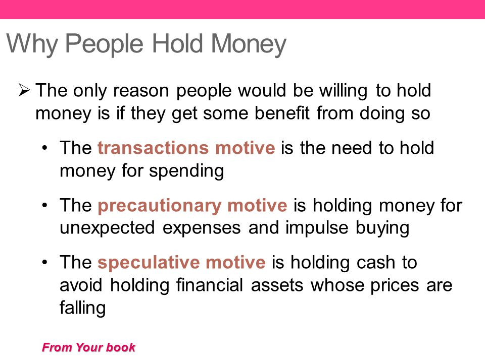 Why People Hold Money  The only reason people would be willing to hold money is if they get some benefit from doing so The transactions motive is the