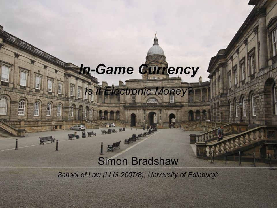 In-Game Currency Is it Electronic Money? Simon Bradshaw School of Law (LLM 2007/8), University of Edinburgh
