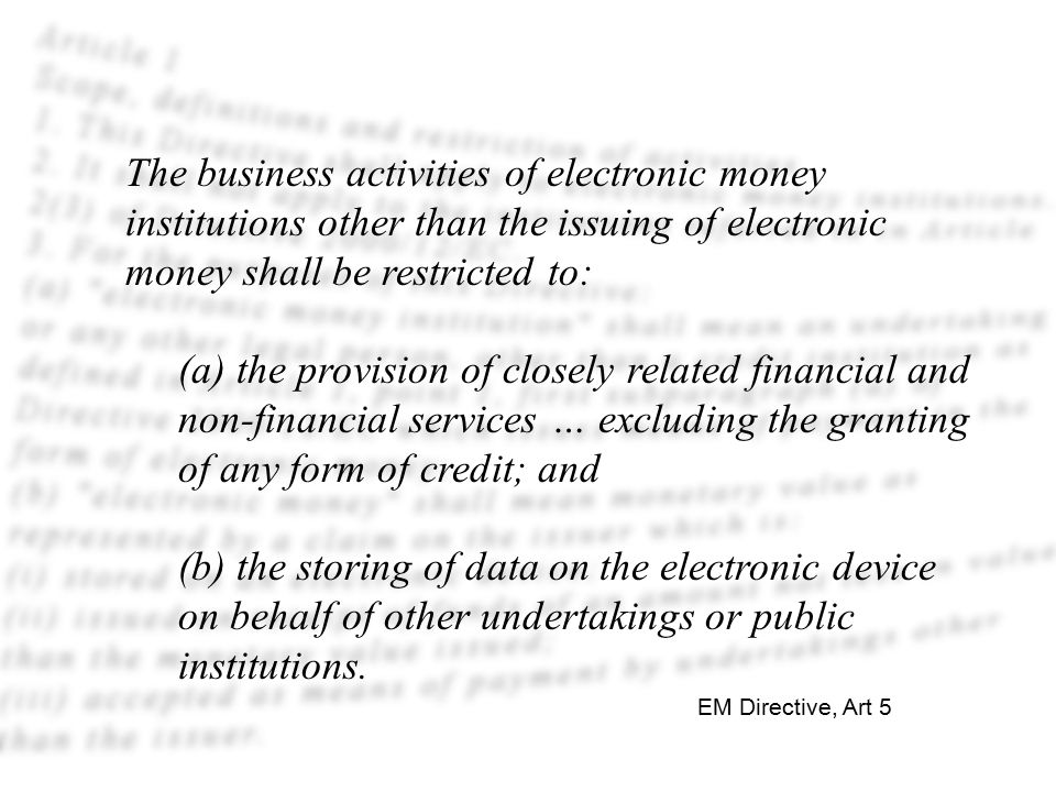 The business activities of electronic money institutions other than the issuing of electronic money shall be restricted to: (a) the provision of closely related financial and non-financial services … excluding the granting of any form of credit; and (b) the storing of data on the electronic device on behalf of other undertakings or public institutions.
