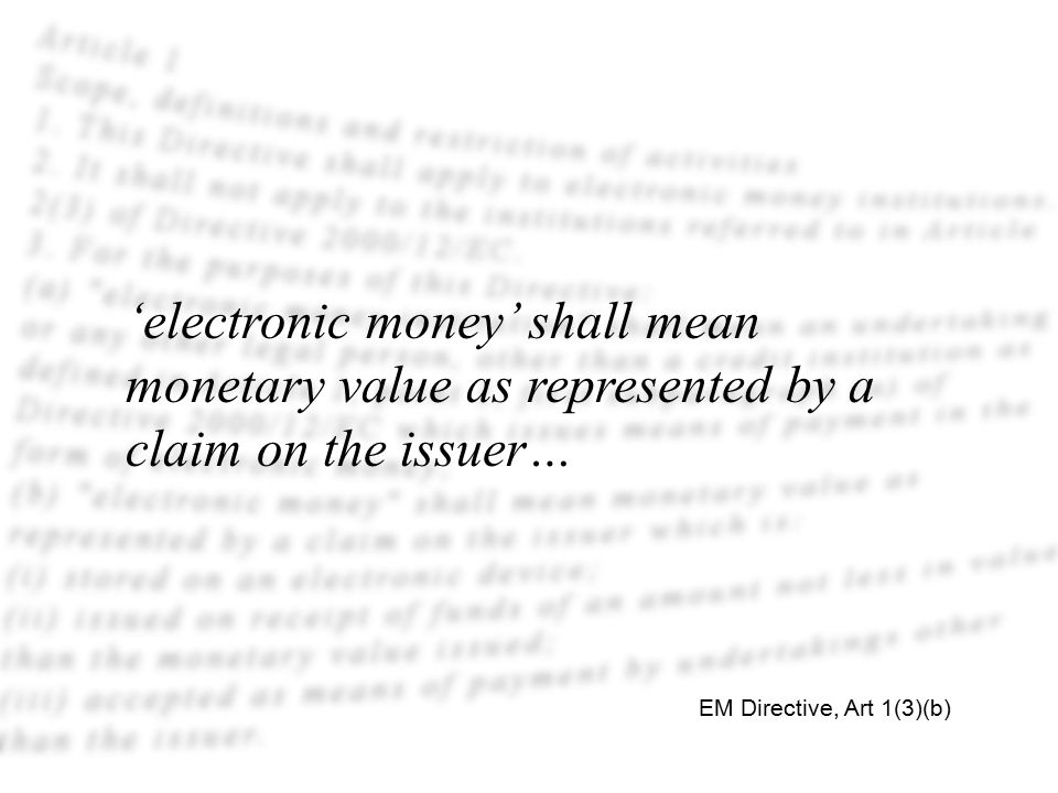 'electronic money' shall mean monetary value as represented by a claim on the issuer… EM Directive, Art 1(3)(b)