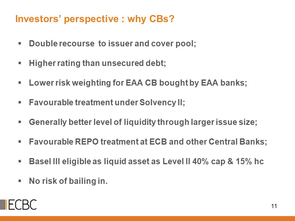 Investors' perspective : why CBs? 11  Double recourse to issuer and cover pool;  Higher rating than unsecured debt;  Lower risk weighting for EAA C
