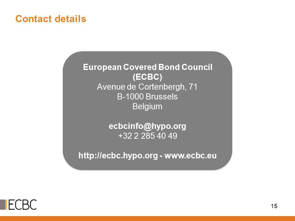 Contact details 15 European Covered Bond Council (ECBC) Avenue de Cortenbergh, 71 B-1000 Brussels Belgium ecbcinfo@hypo.org +32 2 285 40 49 http://ecbc.hypo.org - www.ecbc.eu European Covered Bond Council (ECBC) Avenue de Cortenbergh, 71 B-1000 Brussels Belgium ecbcinfo@hypo.org +32 2 285 40 49 http://ecbc.hypo.org - www.ecbc.eu