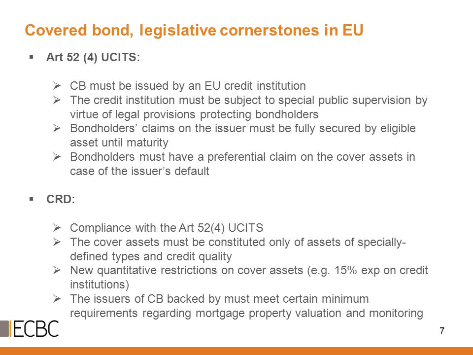  Art 52 (4) UCITS:  CB must be issued by an EU credit institution  The credit institution must be subject to special public supervision by virtue of legal provisions protecting bondholders  Bondholders' claims on the issuer must be fully secured by eligible asset until maturity  Bondholders must have a preferential claim on the cover assets in case of the issuer's default  CRD:  Compliance with the Art 52(4) UCITS  The cover assets must be constituted only of assets of specially- defined types and credit quality  New quantitative restrictions on cover assets (e.g.