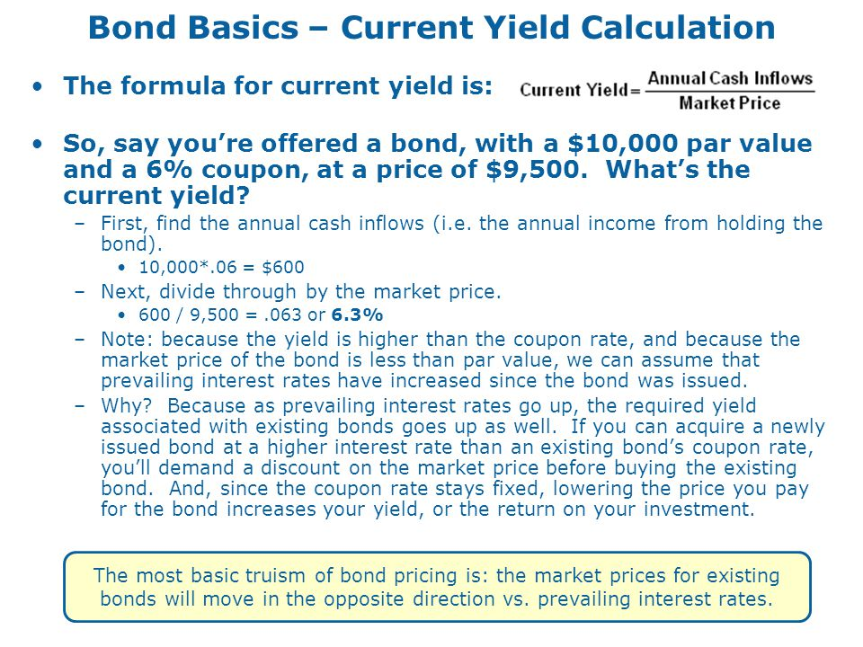 Bond Basics – Current Yield Calculation The formula for current yield is: So, say you're offered a bond, with a $10,000 par value and a 6% coupon, at a price of $9,500.