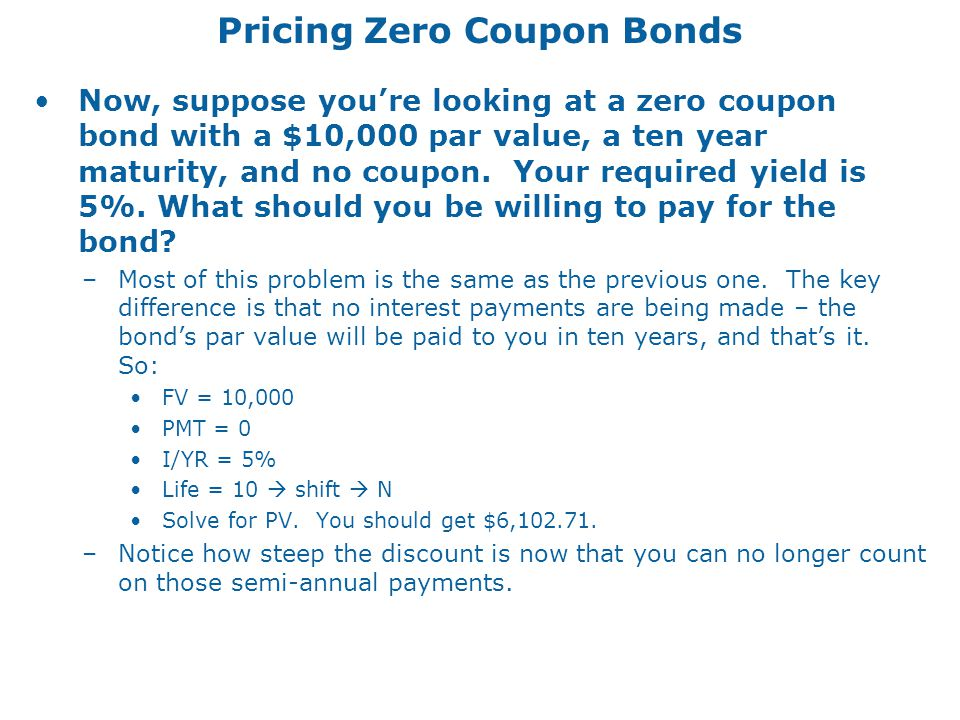 Pricing Zero Coupon Bonds Now, suppose you're looking at a zero coupon bond with a $10,000 par value, a ten year maturity, and no coupon.