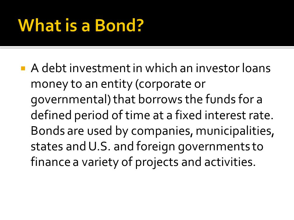 A debt investment in which an investor loans money to an entity (corporate or governmental) that borrows the funds for a defined period of time at a fixed interest rate.