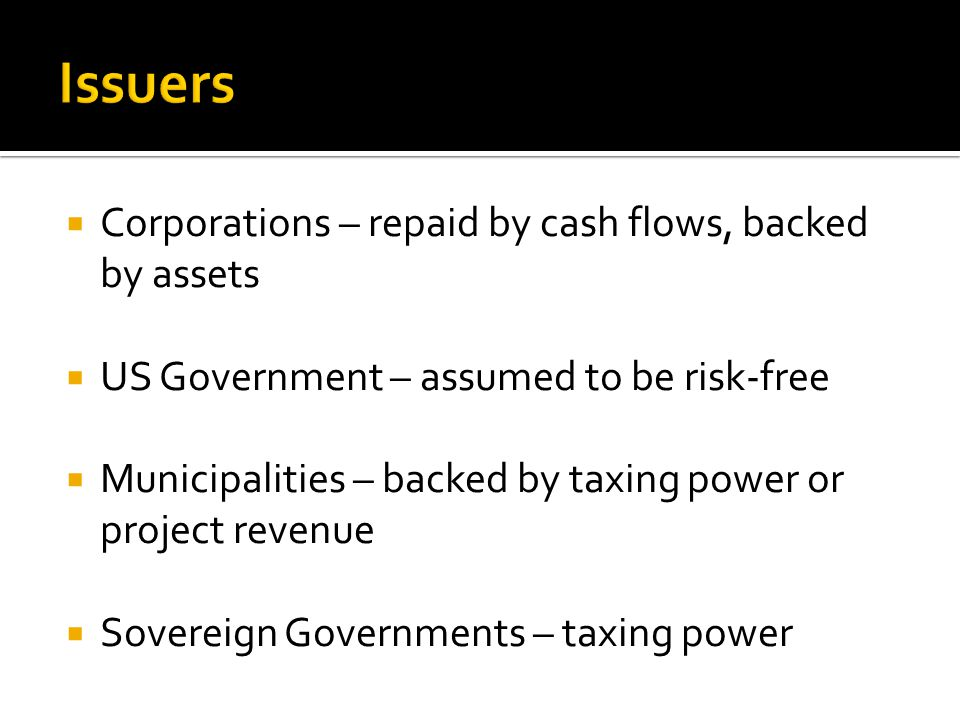  Corporations – repaid by cash flows, backed by assets  US Government – assumed to be risk-free  Municipalities – backed by taxing power or project revenue  Sovereign Governments – taxing power
