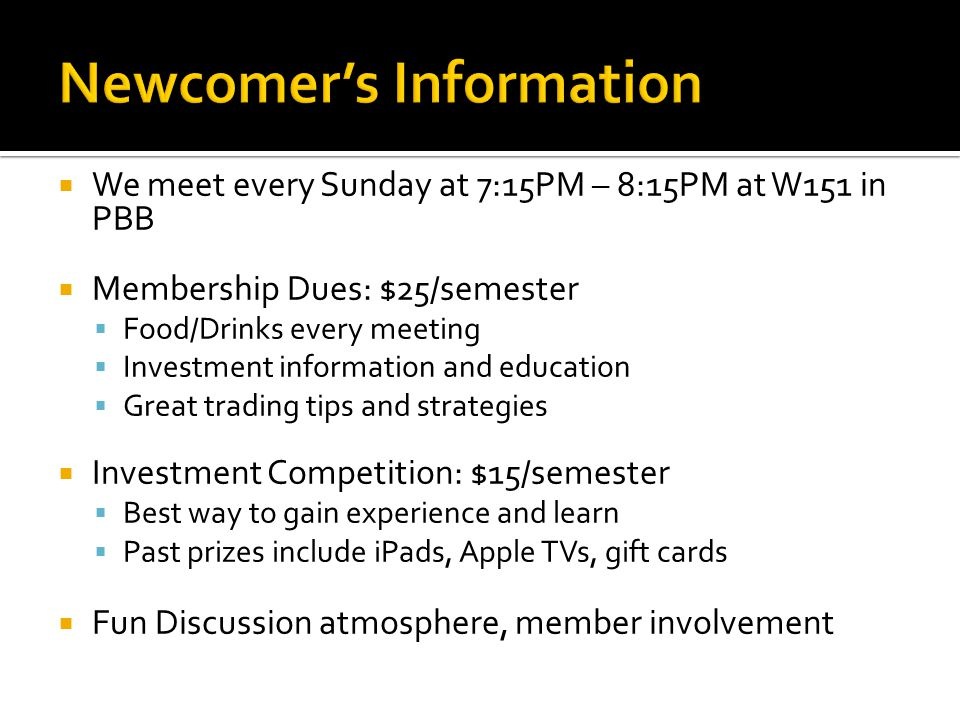  We meet every Sunday at 7:15PM – 8:15PM at W151 in PBB  Membership Dues: $25/semester  Food/Drinks every meeting  Investment information and education  Great trading tips and strategies  Investment Competition: $15/semester  Best way to gain experience and learn  Past prizes include iPads, Apple TVs, gift cards  Fun Discussion atmosphere, member involvement