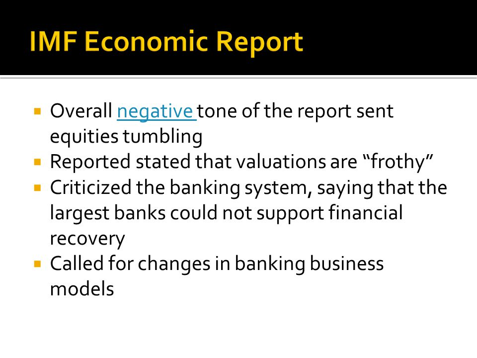  Overall negative tone of the report sent equities tumblingnegative  Reported stated that valuations are frothy  Criticized the banking system, saying that the largest banks could not support financial recovery  Called for changes in banking business models