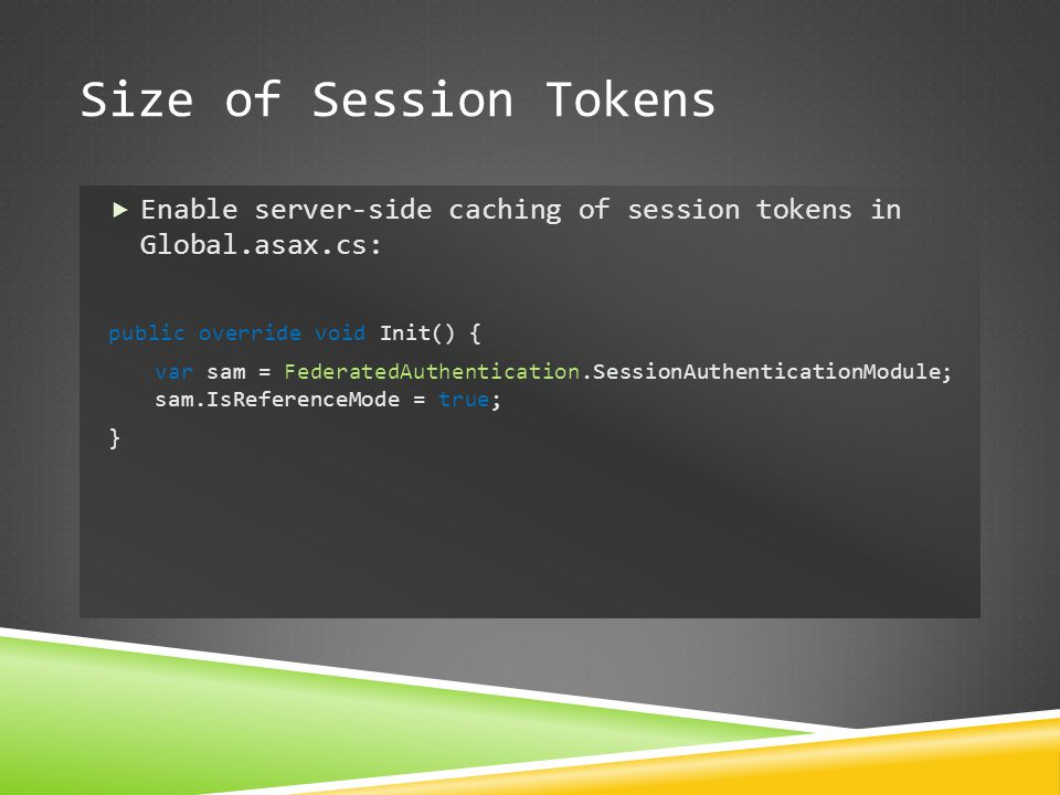 Size of Session Tokens  Enable server-side caching of session tokens in Global.asax.cs: public override void Init() { var sam = FederatedAuthenticati