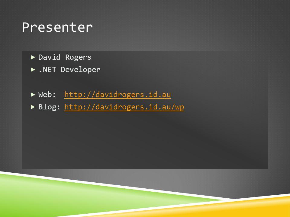 Presenter  David Rogers .NET Developer  Web:http://davidrogers.id.auhttp://davidrogers.id.au  Blog:http://davidrogers.id.au/wphttp://davidrogers.i