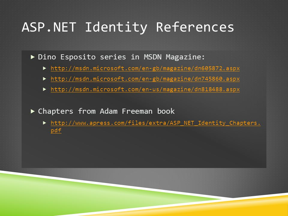ASP.NET Identity References  Dino Esposito series in MSDN Magazine:  http://msdn.microsoft.com/en-gb/magazine/dn605872.aspx http://msdn.microsoft.co