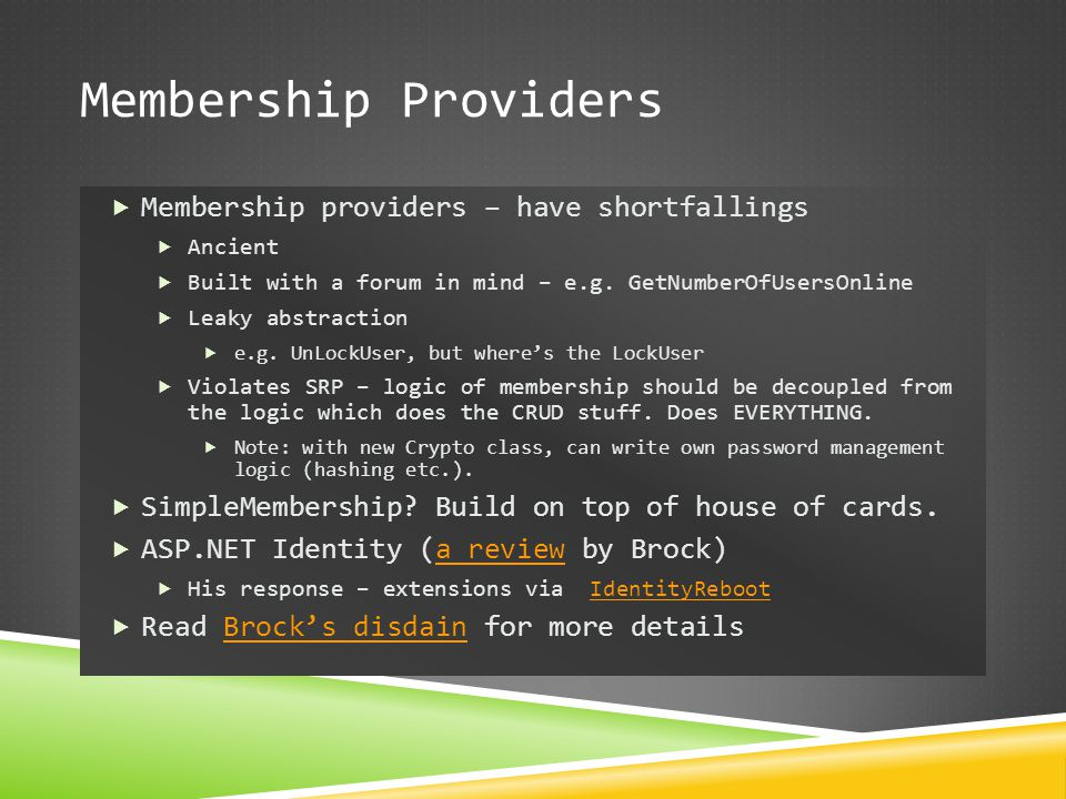 Membership Providers  Membership providers – have shortfallings  Ancient  Built with a forum in mind – e.g. GetNumberOfUsersOnline  Leaky abstract