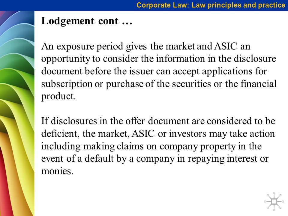 Corporate Law: Law principles and practice Lodgement cont … An exposure period gives the market and ASIC an opportunity to consider the information in the disclosure document before the issuer can accept applications for subscription or purchase of the securities or the financial product.