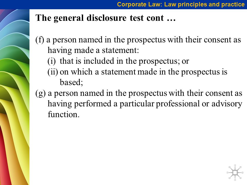 Corporate Law: Law principles and practice The general disclosure test cont … (f) a person named in the prospectus with their consent as having made a statement: (i)that is included in the prospectus; or (ii)on which a statement made in the prospectus is based; (g) a person named in the prospectus with their consent as having performed a particular professional or advisory function.