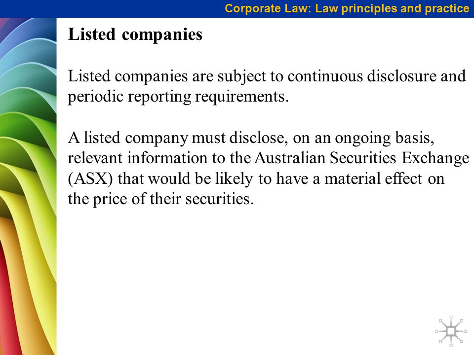 Corporate Law: Law principles and practice Listed companies Listed companies are subject to continuous disclosure and periodic reporting requirements.