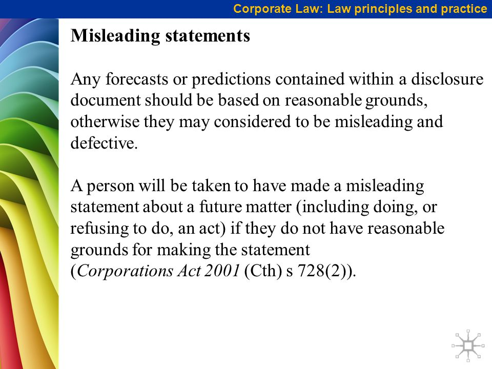 Corporate Law: Law principles and practice Misleading statements Any forecasts or predictions contained within a disclosure document should be based on reasonable grounds, otherwise they may considered to be misleading and defective.