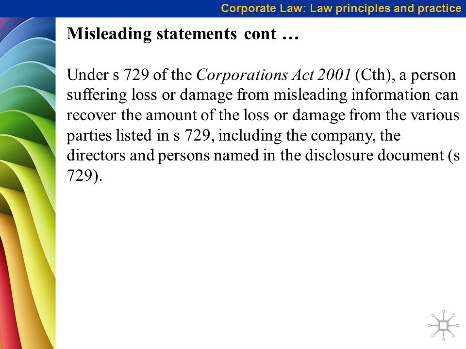 Corporate Law: Law principles and practice Misleading statements cont … Under s 729 of the Corporations Act 2001 (Cth), a person suffering loss or damage from misleading information can recover the amount of the loss or damage from the various parties listed in s 729, including the company, the directors and persons named in the disclosure document (s 729).