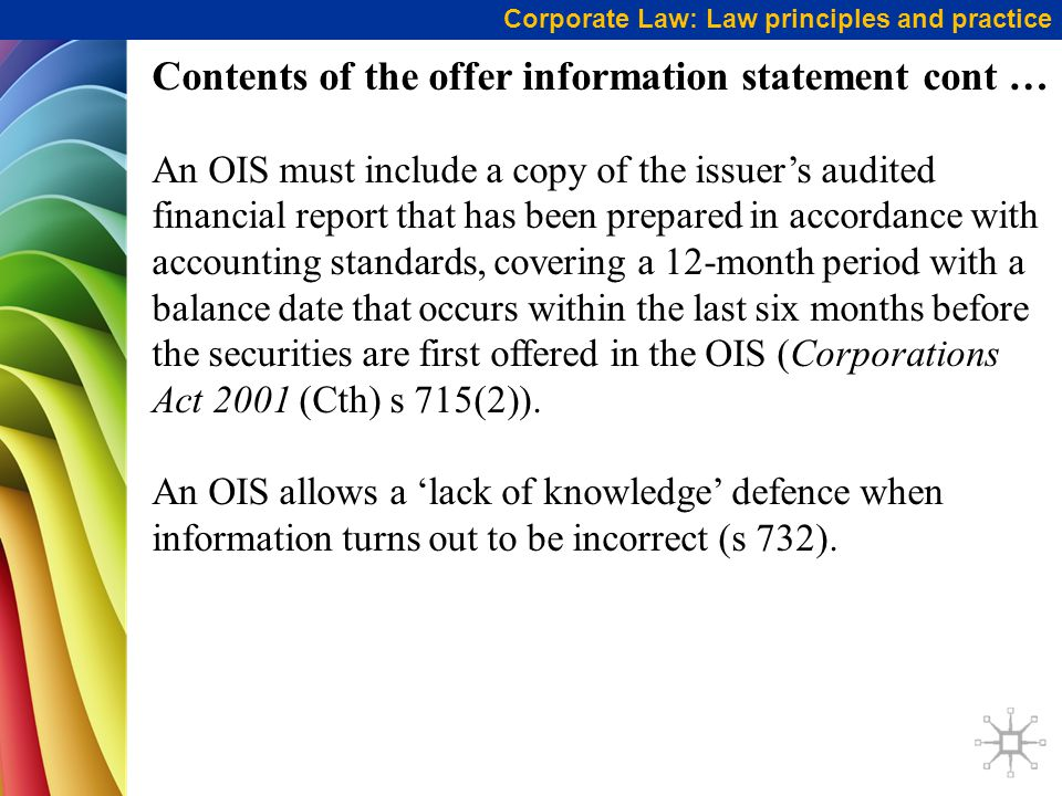 Corporate Law: Law principles and practice Contents of the offer information statement cont … An OIS must include a copy of the issuer's audited financial report that has been prepared in accordance with accounting standards, covering a 12-month period with a balance date that occurs within the last six months before the securities are first offered in the OIS (Corporations Act 2001 (Cth) s 715(2)).