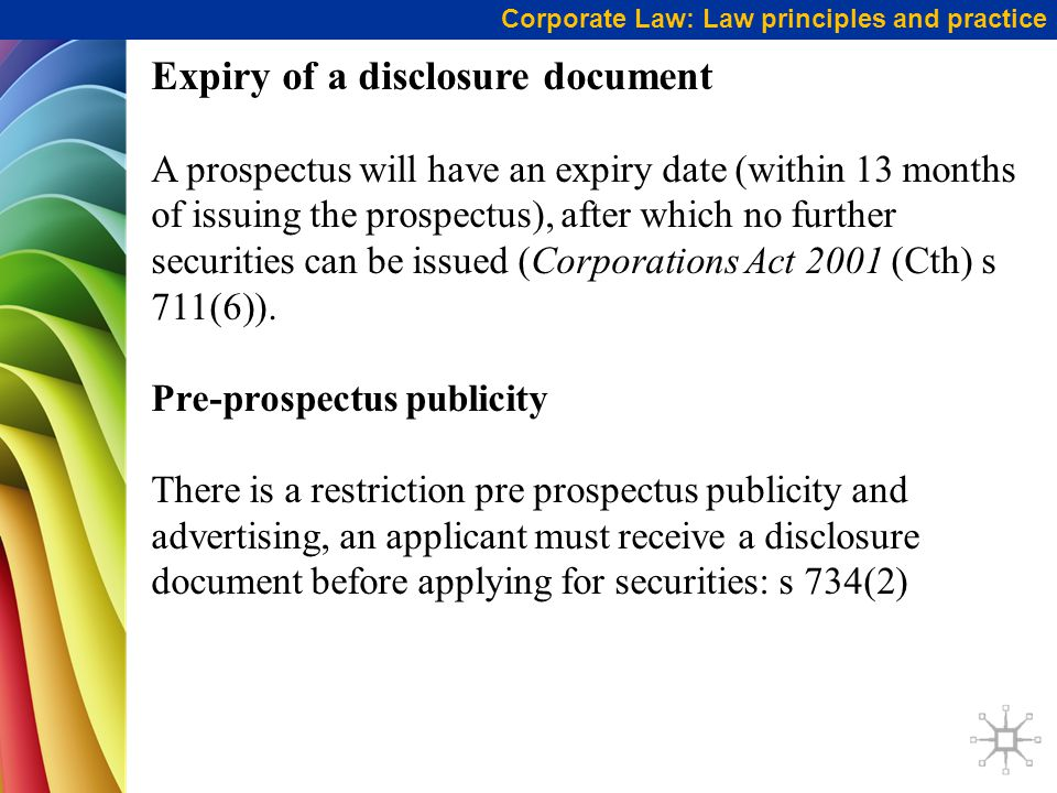 Corporate Law: Law principles and practice Expiry of a disclosure document A prospectus will have an expiry date (within 13 months of issuing the pros