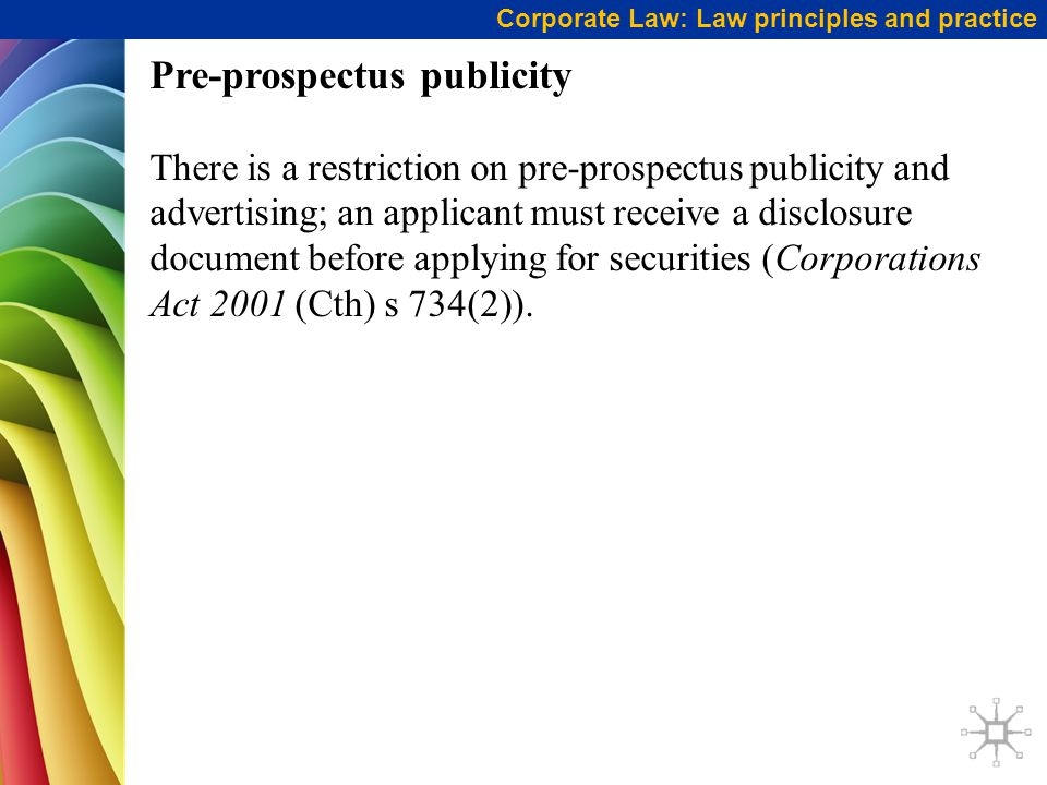 Corporate Law: Law principles and practice Pre-prospectus publicity There is a restriction on pre-prospectus publicity and advertising; an applicant must receive a disclosure document before applying for securities (Corporations Act 2001 (Cth) s 734(2)).