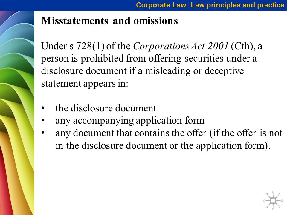 Misstatements and omissions Under s 728(1) of the Corporations Act 2001 (Cth), a person is prohibited from offering securities under a disclosure document if a misleading or deceptive statement appears in: the disclosure document any accompanying application form any document that contains the offer (if the offer is not in the disclosure document or the application form).