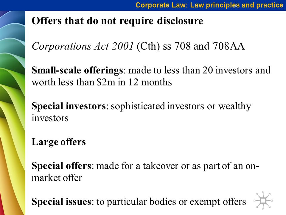 Corporate Law: Law principles and practice Offers that do not require disclosure Corporations Act 2001 (Cth) ss 708 and 708AA Small-scale offerings: made to less than 20 investors and worth less than $2m in 12 months Special investors: sophisticated investors or wealthy investors Large offers Special offers: made for a takeover or as part of an on- market offer Special issues: to particular bodies or exempt offers